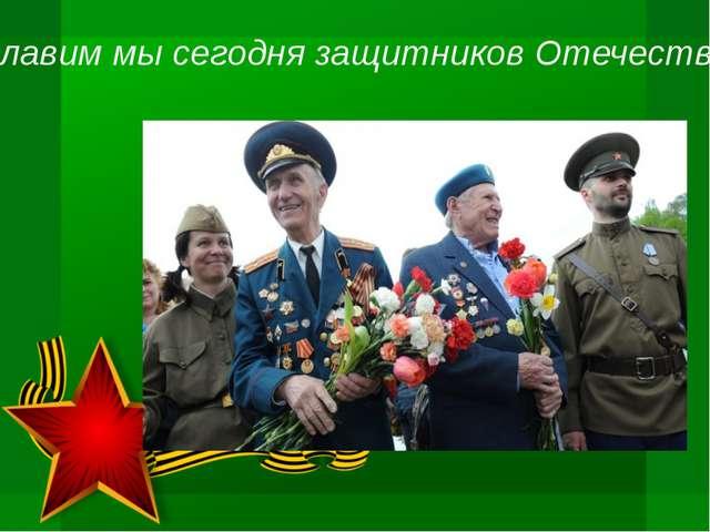 Славим мы сегодня защитников Отечества,