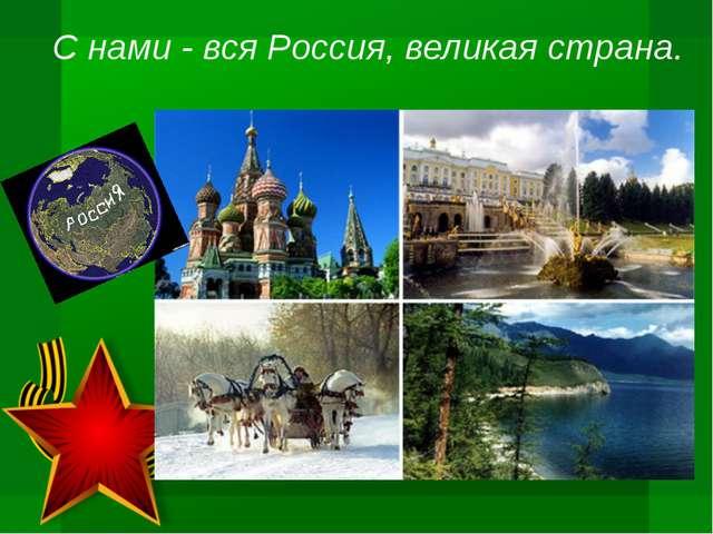 С нами - вся Россия, великая страна.
