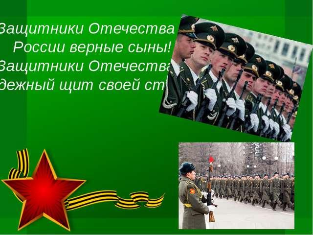 Защитники Отечества – России верные сыны! Защитники Отечества – Надежный щит...