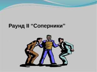 """Раунд II """"Соперники"""""""