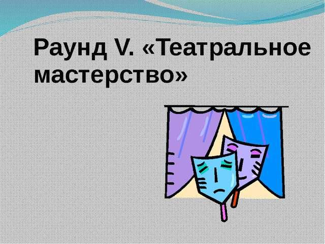 Раунд V. «Театральное мастерство»