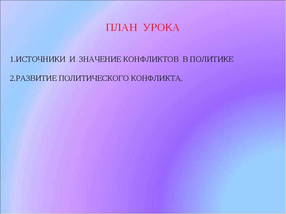 ПЛАН УРОКА 1.ИСТОЧНИКИ И ЗНАЧЕНИЕ КОНФЛИКТОВ В ПОЛИТИКЕ 2.РАЗВИТИЕ ПОЛИТИЧЕСК...