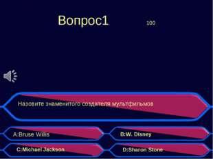 Вопрос1 100 Назовите знаменитого создателя мультфильмов A:Bruse Willis B:W.