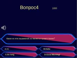 Вопрос4 1000 Какое из этих выражений не является приветствием? A:Hi B:Hello