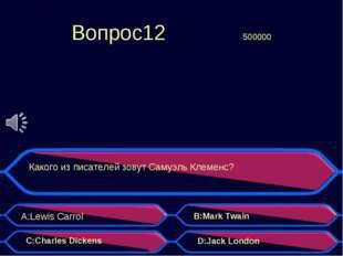 Вопрос12500000 Какого из писателей зовут Самуэль Клеменс? A:Lewis Carrol B