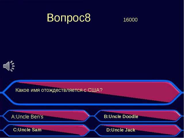 Вопрос8 16000 Какое имя отождествляется с США? A:Uncle Ben's B:Uncle Doodle...