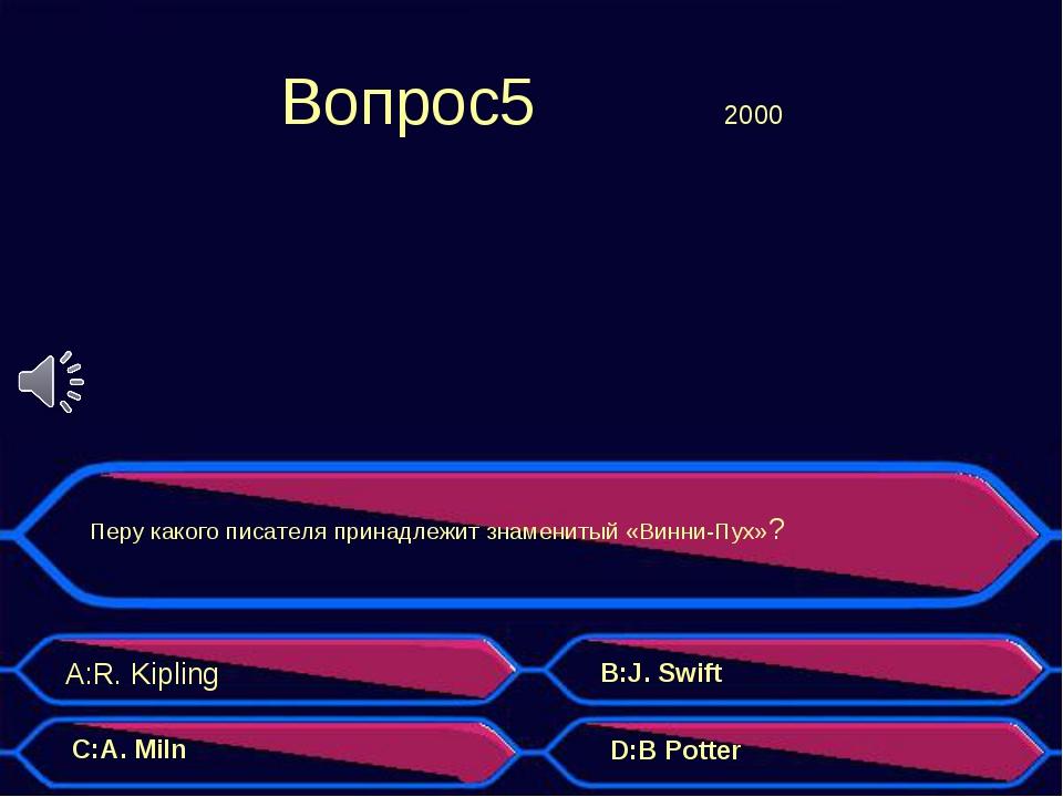 Вопрос5 2000 Перу какого писателя принадлежит знаменитый «Винни-Пух»? A:R....