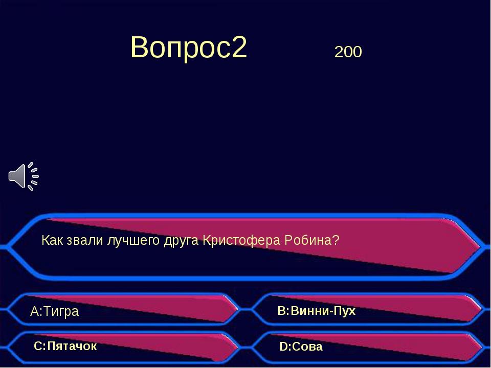 Вопрос2 200 Как звали лучшего друга Кристофера Робина? A:Тигра B:Винни-Пух...