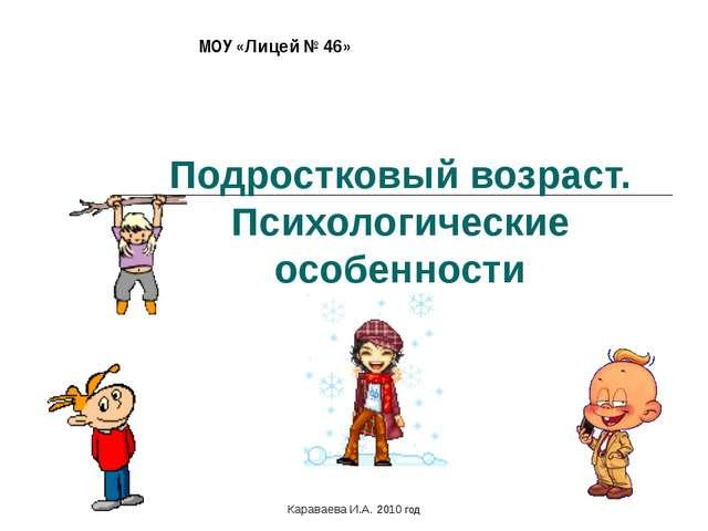 Подростковый возраст. Психологические особенности МОУ «Лицей № 46» Караваева...
