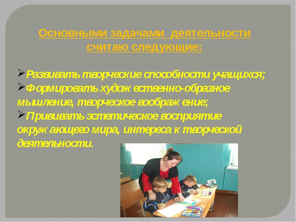 Основными задачами деятельности считаю следующие: Развивать творческие спосо...