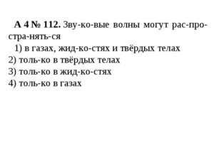 A4№112.Звуковые волны могут распространяться 1) в газах, жидкостя