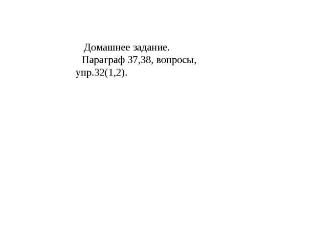 Домашнее задание. Параграф 37,38, вопросы, упр.32(1,2).