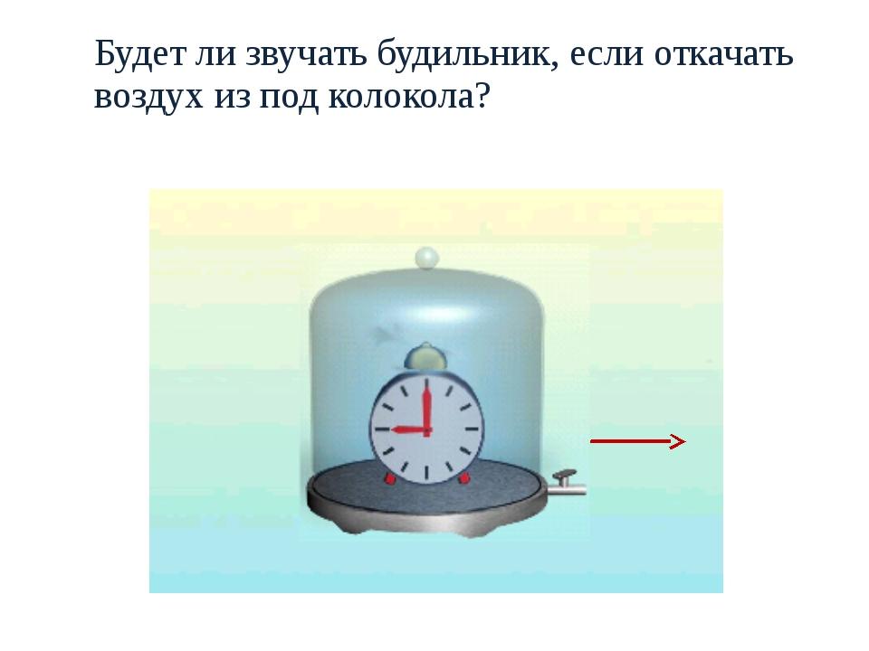 Будет ли звучать будильник, еcли откачать воздух из под колокола?