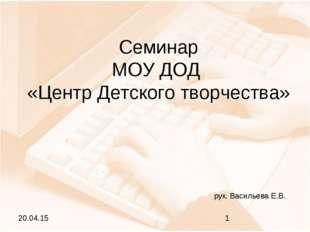 Семинар МОУ ДОД «Центр Детского творчества» рук. Васильева Е.В.