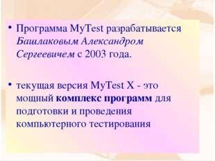 Программа MyTest разрабатывается Башлаковым Александром Сергеевичем с 2003 го