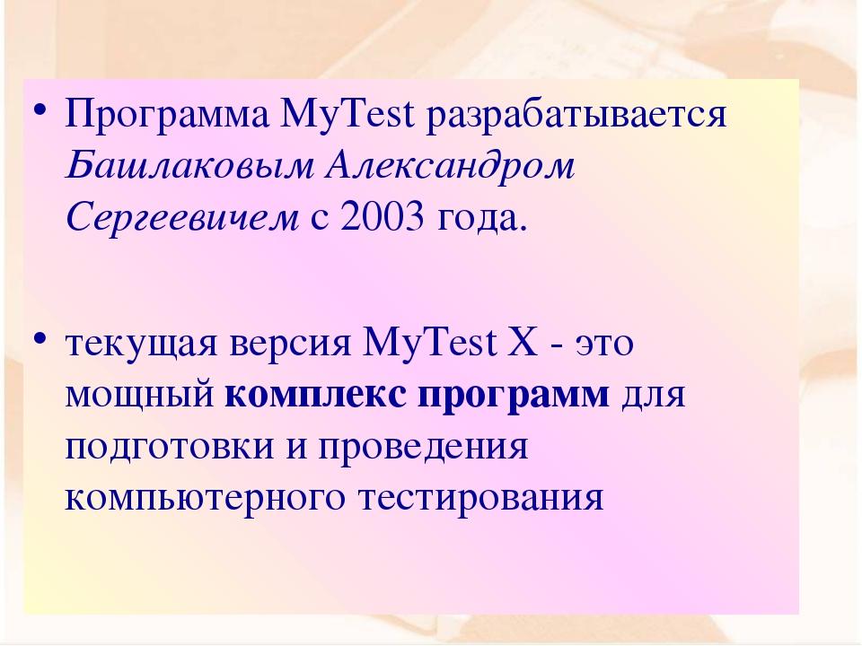 Программа MyTest разрабатывается Башлаковым Александром Сергеевичем с 2003 го...