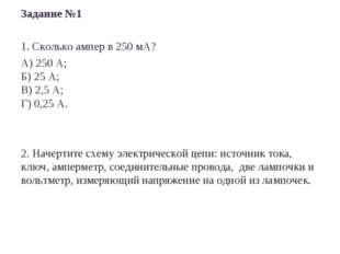 Задание №1 1. Сколько ампер в 250 мА? А) 250 А; Б) 25 А; В) 2,5 А; Г) 0,25 А