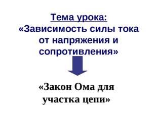 Тема урока: «Зависимость силы тока от напряжения и сопротивления» «Закон Ома
