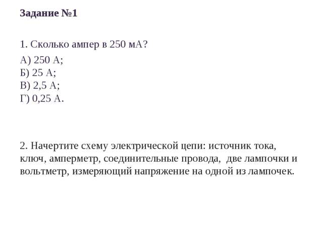 Задание №1 1. Сколько ампер в 250 мА? А) 250 А; Б) 25 А; В) 2,5 А; Г) 0,25 А...