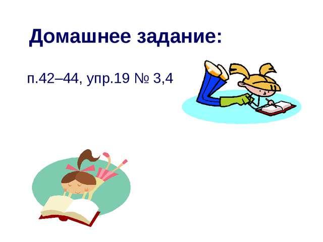 Домашнее задание: п.42–44, упр.19 № 3,4