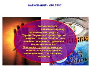НАРКОМАНИЯ - ЧТО ЭТО? Наркомания - патологическое влечение к приему наркотиче