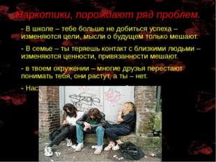 Наркотики, порождают ряд проблем. - В школе – тебе больше не добиться успеха