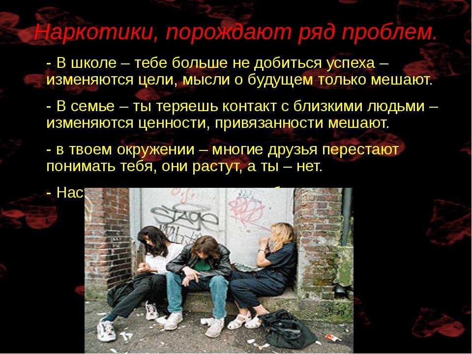Наркотики, порождают ряд проблем. - В школе – тебе больше не добиться успеха...