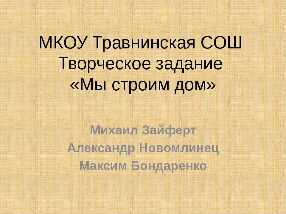 МКОУ Травнинская СОШ Творческое задание «Мы строим дом» Михаил Зайферт Алекса...