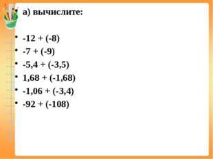 а) вычислите: -12 + (-8) -7 + (-9) -5,4 + (-3,5) 1,68 + (-1,68) -1,06 + (-3,4