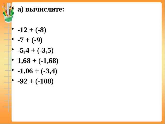 а) вычислите: -12 + (-8) -7 + (-9) -5,4 + (-3,5) 1,68 + (-1,68) -1,06 + (-3,4...
