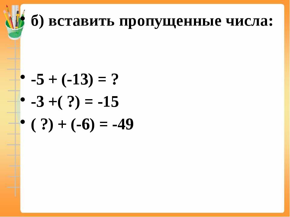 б) вставить пропущенные числа: -5 + (-13) = ? -3 +( ?) = -15 ( ?) + (-6) = -49