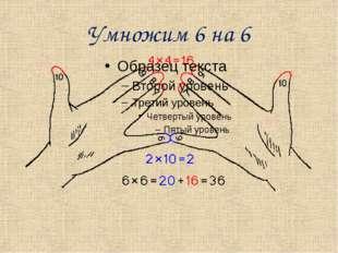 Умножим 6 на 6 Найдем произведение 6 х 6: 1) умножим количество нижних пальце