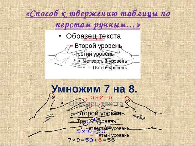 «Способ к твержению таблицы по перстам ручным…» Умножим 7 на 8. Каждому пальц...