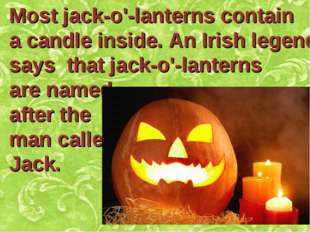 Most jack-o'-lanterns contain a candle inside. An Irish legend says that jack
