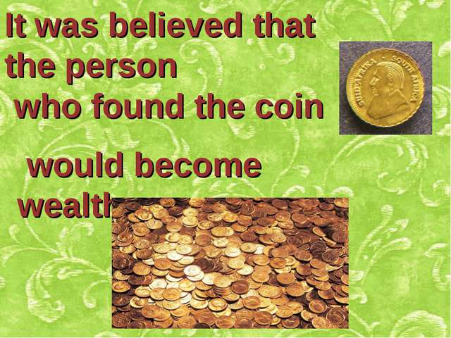 It was believed that the person who found the coin would become wealthy.