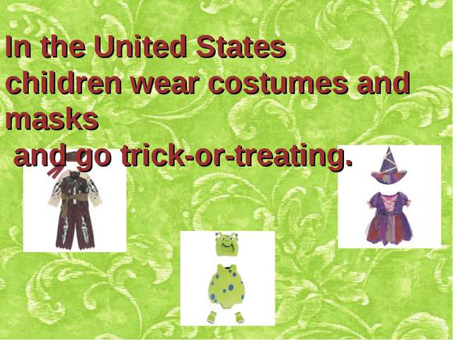 In the United States children wear costumes and masks and go trick-or-treating.