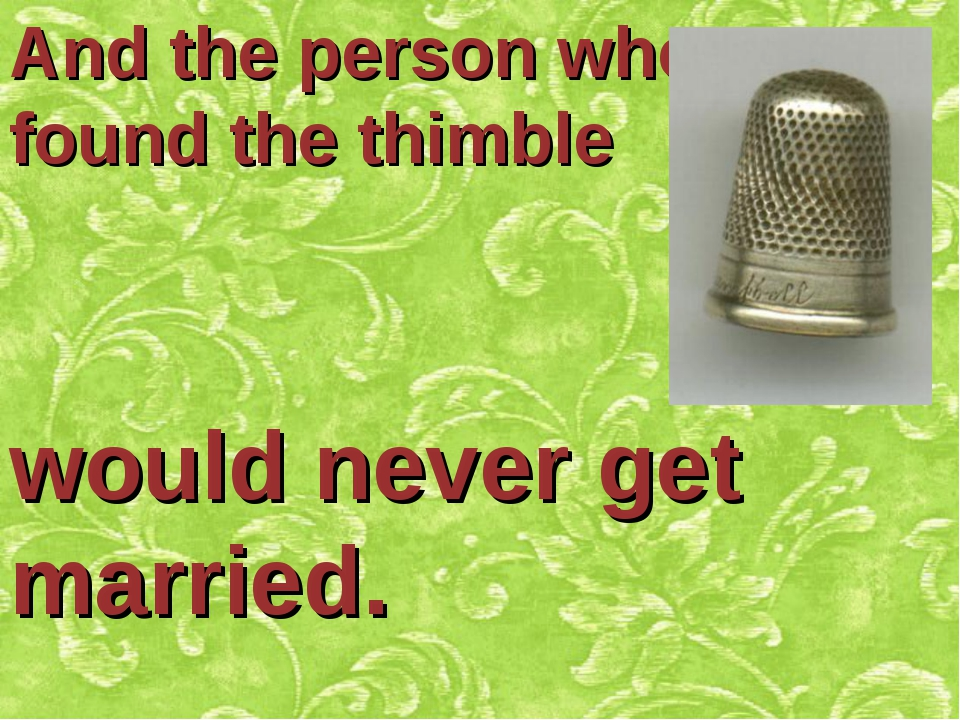 And the person who found the thimble would never get married.