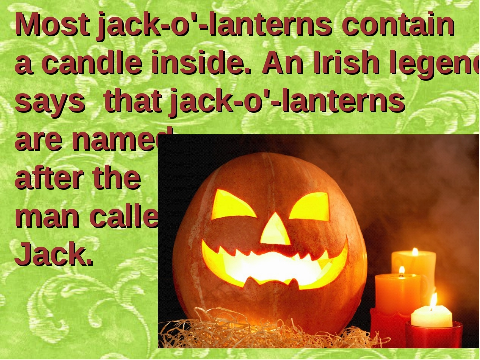 Most jack-o'-lanterns contain a candle inside. An Irish legend says that jack...