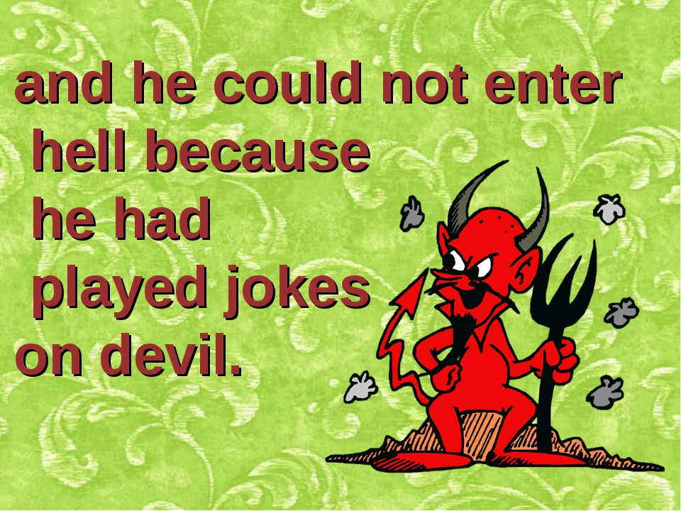 and he could not enter hell because he had played jokes on devil.