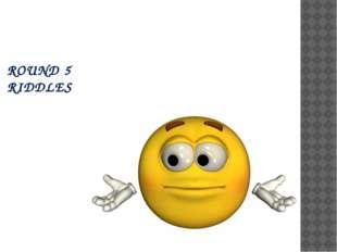 ROUND 5 RIDDLES