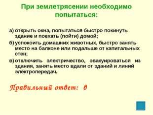 При землетрясении необходимо попытаться: а)открыть окна, попытаться быстро п
