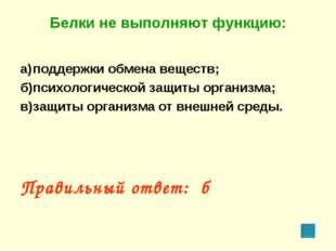 Белки не выполняют функцию: а)поддержки обмена веществ; б)психологической з