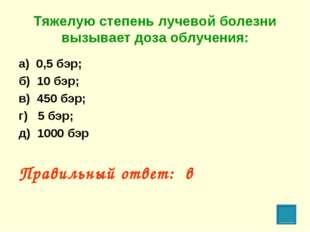 Тяжелую степень лучевой болезни вызывает доза облучения: а) 0,5 бэр; б) 10 бэ