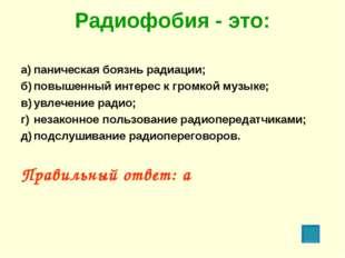 Радиофобия - это: а)паническая боязнь радиации; б)повышенный интерес к гром