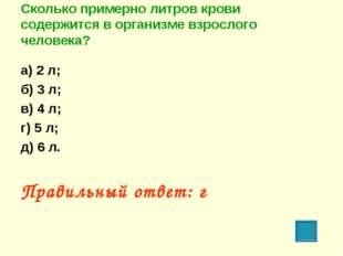 Сколько примерно литров крови содержится в организме взрослого человека? а) 2