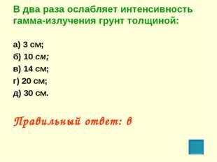 В два раза ослабляет интенсивность гамма-излучения грунт толщиной: а) 3 см; б