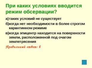 При каких условиях вводится режим обсервации? а)таких условий не существует