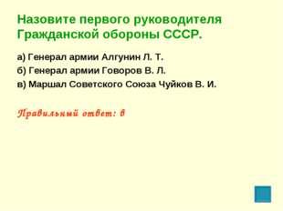 Назовите первого руководителя Гражданской обороны СССР. а) Генерал армии Алгу