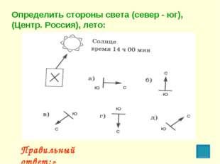 Правильный ответ: г Определить стороны света (север - юг), (Центр. Россия), л