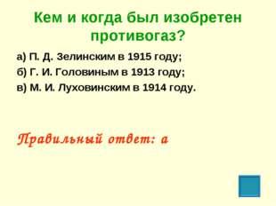 Кем и когда был изобретен противогаз? а) П. Д. Зелинским в 1915 году; б) Г. И